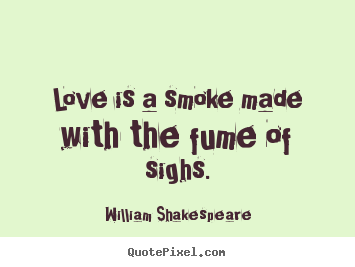 Make picture quotes about love - Love is a smoke made with the fume of sighs.