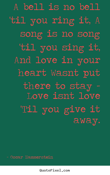 Love quotes - A bell is no bell 'til you ring it, a song is no song..