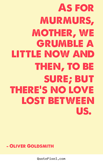 Oliver Goldsmith image quotes - As for murmurs, mother, we grumble a little now and.. - Love quotes