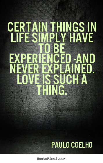 Paulo Coelho  picture quotes - Certain things in life simply have to be experienced -and never.. - Love quotes