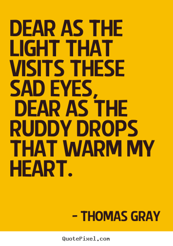 Dear as the light that visits these sad eyes,.. Thomas Gray good love quotes