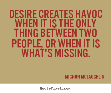 Desire creates havoc when it is the only thing between two people,.. Mignon McLaughlin great love quotes
