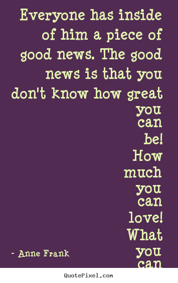 Sayings about love - Everyone has inside of him a piece of good news. the..