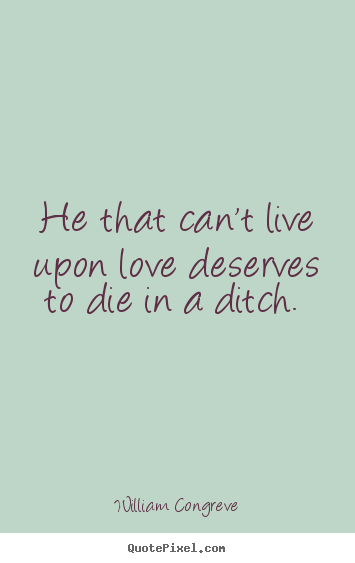 Love quotes - He that can't live upon love deserves to die in a ditch.