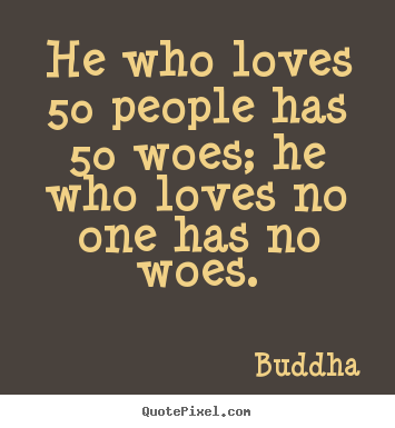 Buddha picture quote - He who loves 50 people has 50 woes; he who loves.. - Love quote