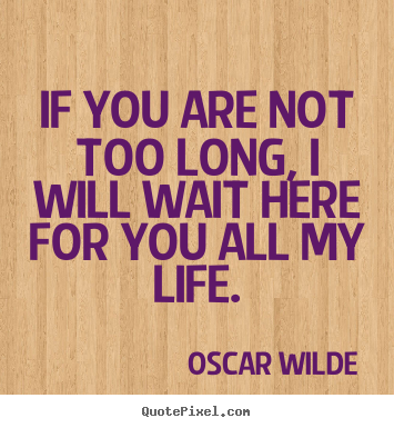 If you are not too long, i will wait here for you all my life. Oscar Wilde top love quotes
