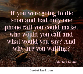 Quotes about love - If you were going to die soon and had only one..