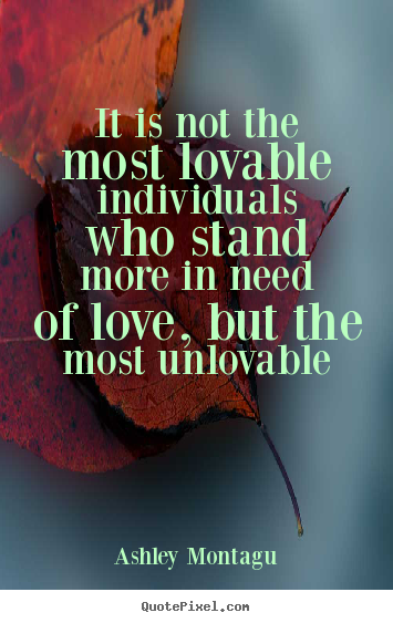 It is not the most lovable individuals who stand more in need.. Ashley Montagu great love quotes