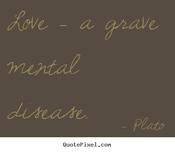 Love quotes - Love - a grave mental disease.