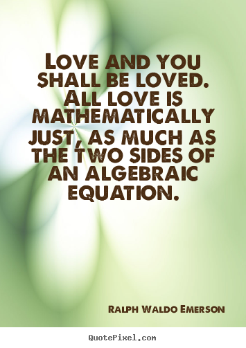 Sayings about love - Love and you shall be loved. all love is mathematically..