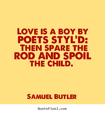 Love is a boy by poets styl'd: then spare the rod and spoil the child... Samuel Butler best love quote