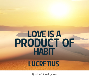 Love is a product of habit Lucretius top love quote