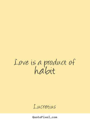 Create graphic picture quotes about love - Love is a product of habit