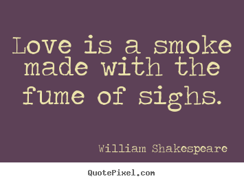 Love is a smoke made with the fume of sighs. William Shakespeare top love quotes