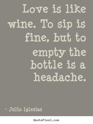 Julio Iglesias picture quotes - Love is like wine. to sip is fine, but to empty the bottle is a headache. - Love quotes