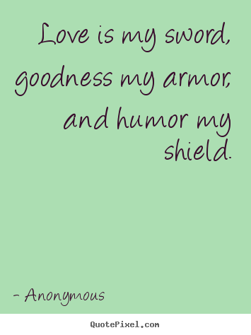 Anonymous picture quotes - Love is my sword, goodness my armor, and humor my shield. - Love quotes