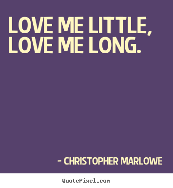 Quotes about love - Love me little, love me long.