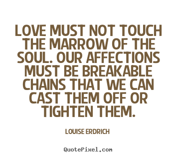 Quote about love - Love must not touch the marrow of the soul. our affections..