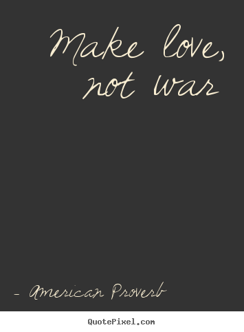 American Proverb picture quote - Make love, not war - Love quote