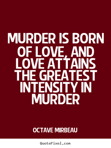 Octave Mirbeau poster quote - Murder is born of love, and love attains the greatest intensity.. - Love quotes