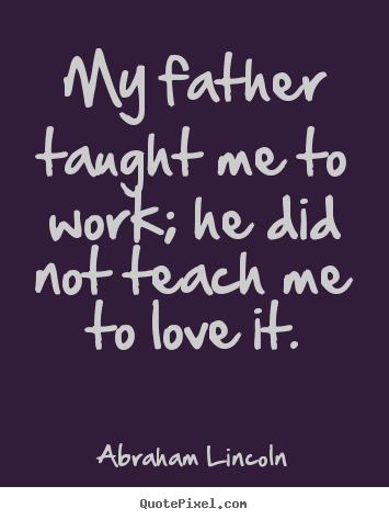 Quote about love - My father taught me to work; he did not teach me to..