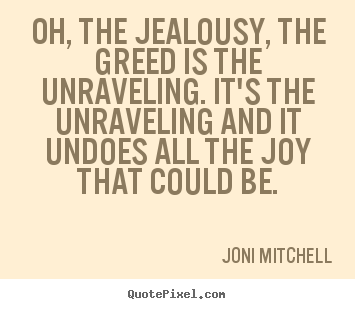 Create custom picture quote about love - Oh, the jealousy, the greed is the unraveling...