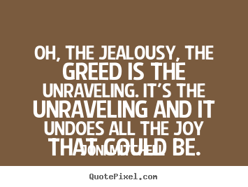 Quotes about love - Oh, the jealousy, the greed is the unraveling. it's the..