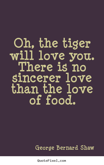 Oh, the tiger will love you. there is no sincerer.. George Bernard Shaw  love sayings