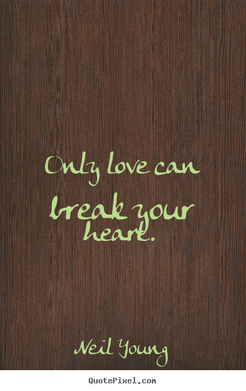 Love sayings - Only love can break your heart.