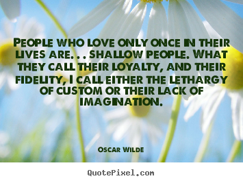 People who love only once in their lives are. . . shallow people... Oscar Wilde great love quote