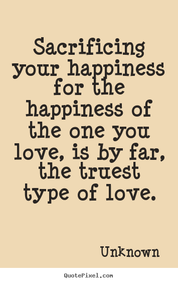 Create graphic picture quote about love - Sacrificing your happiness for the happiness of the one you love,..