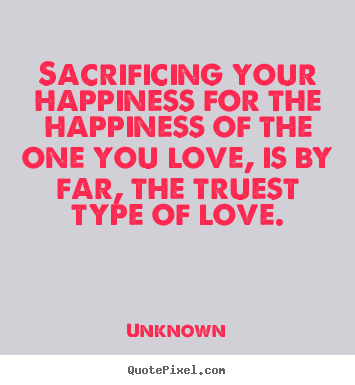 Unknown picture sayings - Sacrificing your happiness for the happiness.. - Love quotes