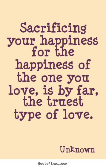 Quotes about love - Sacrificing your happiness for the happiness of..