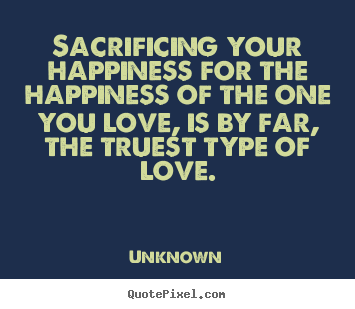 Sacrificing your happiness for the happiness.. Unknown famous love quote