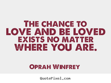 Design custom picture quotes about love - The chance to love and be loved exists no matter where you are.