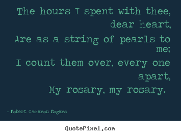 The hours i spent with thee, dear heart, are.. Robert Cameron Rogers top love quote