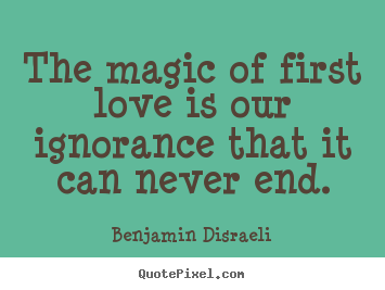 Create graphic picture quotes about love - The magic of first love is our ignorance that..
