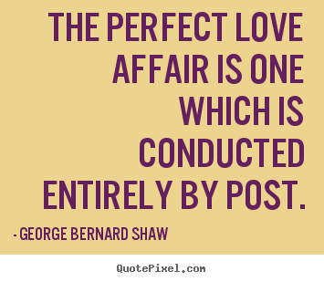 George Bernard Shaw picture quotes - The perfect love affair is one which is.. - Love quote