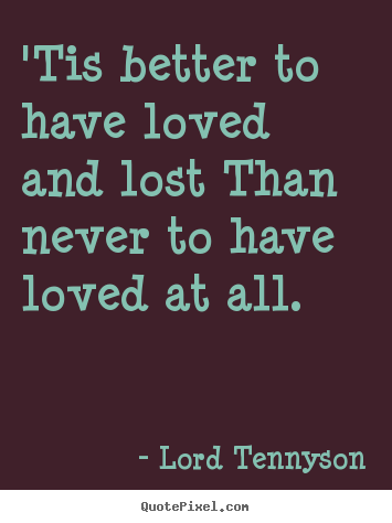 'tis better to have loved and lost than never to have loved at all. Lord Tennyson greatest love quotes