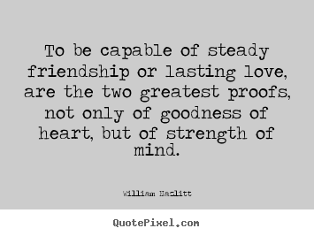 Design your own picture quotes about love - To be capable of steady friendship or lasting love, are the two greatest..