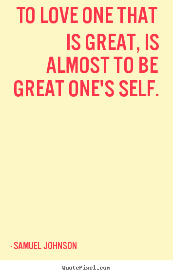 To love one that is great, is almost to be great one's self. Samuel Johnson  love quotes