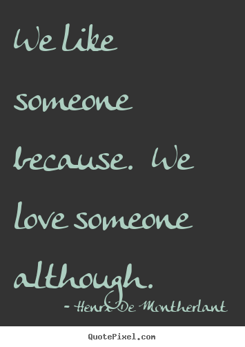 Henri De Montherlant picture quotes - We like someone because.  we love someone although. - Love quotes