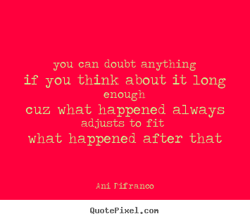 Ani Difranco picture quotes - You can doubt anythingif you think about it long enoughcuz what happened.. - Love quotes