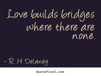 Love builds bridges where there are none. R. H. Delaney great love quotes