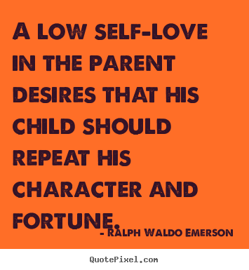 Ralph Waldo Emerson picture sayings - A low self-love in the parent desires that his child should repeat his.. - Love quotes