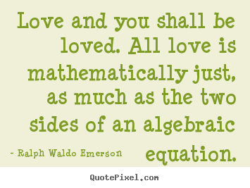 Sayings about love - Love and you shall be loved. all love is mathematically just, as..
