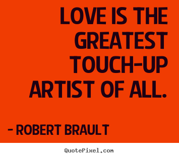 Robert Brault picture quotes - Love is the greatest touch-up artist of all. - Love quote