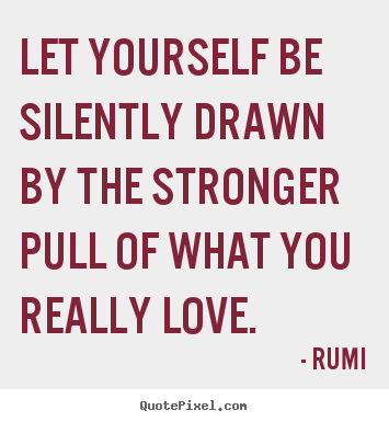 Create your own picture sayings about love - Let yourself be silently drawn by the stronger pull of what..