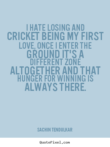 I hate losing and cricket being my first love, once i enter the.. Sachin Tendulkar  love quotes