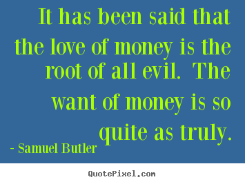 Quotes about love - It has been said that the love of money is the root of..